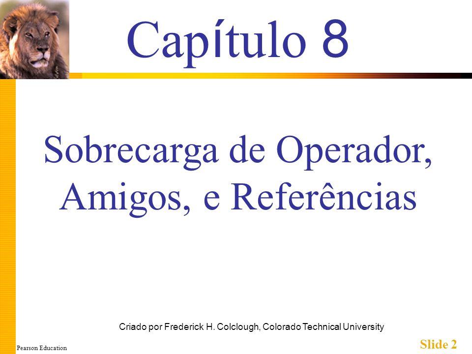 Pearson Education Slide 33 Retornando Referência na Definição Exemplo de Definição de Função double& amostraFuncao(double& variavel); { return variavel; } Banal, exemplo inútil Mostra apenas o conceito Uso Principal: Certos operadores sobrecarregados