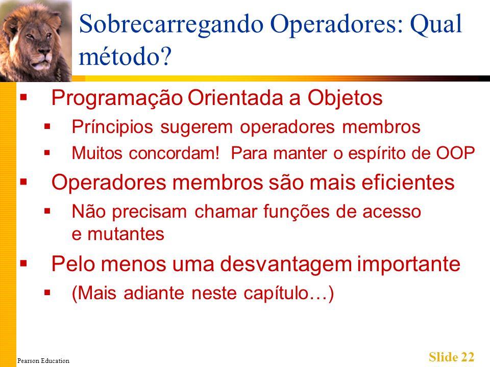 Pearson Education Slide 22 Sobrecarregando Operadores: Qual método? Programação Orientada a Objetos Príncipios sugerem operadores membros Muitos conco