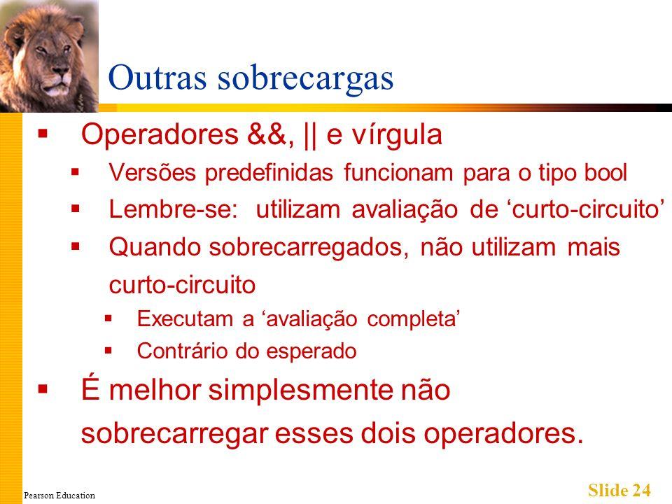 Pearson Education Slide 24 Outras sobrecargas Operadores &&, || e vírgula Versões predefinidas funcionam para o tipo bool Lembre-se: utilizam avaliaçã