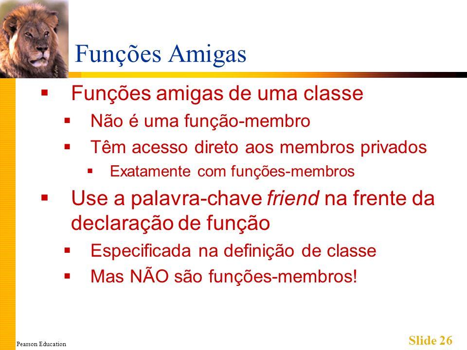 Pearson Education Slide 26 Funções Amigas Funções amigas de uma classe Não é uma função-membro Têm acesso direto aos membros privados Exatamente com f