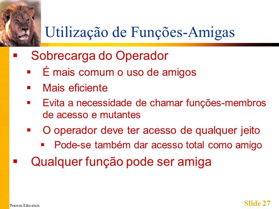 Pearson Education Slide 27 Utilização de Funções-Amigas Sobrecarga do Operador É mais comum o uso de amigos Mais eficiente Evita a necessidade de cham