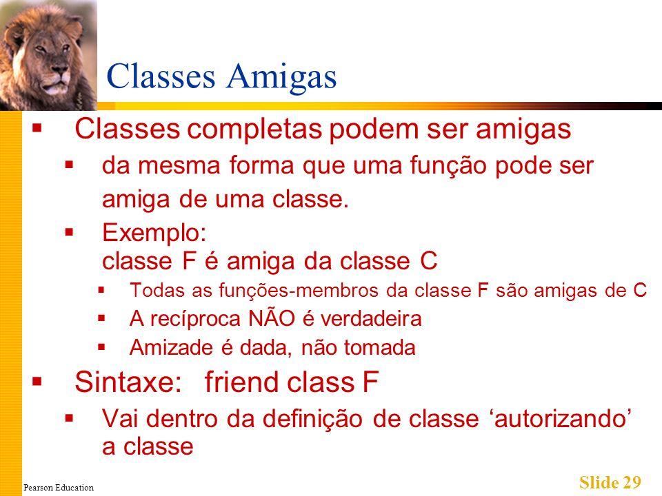 Pearson Education Slide 29 Classes Amigas Classes completas podem ser amigas da mesma forma que uma função pode ser amiga de uma classe. Exemplo: clas