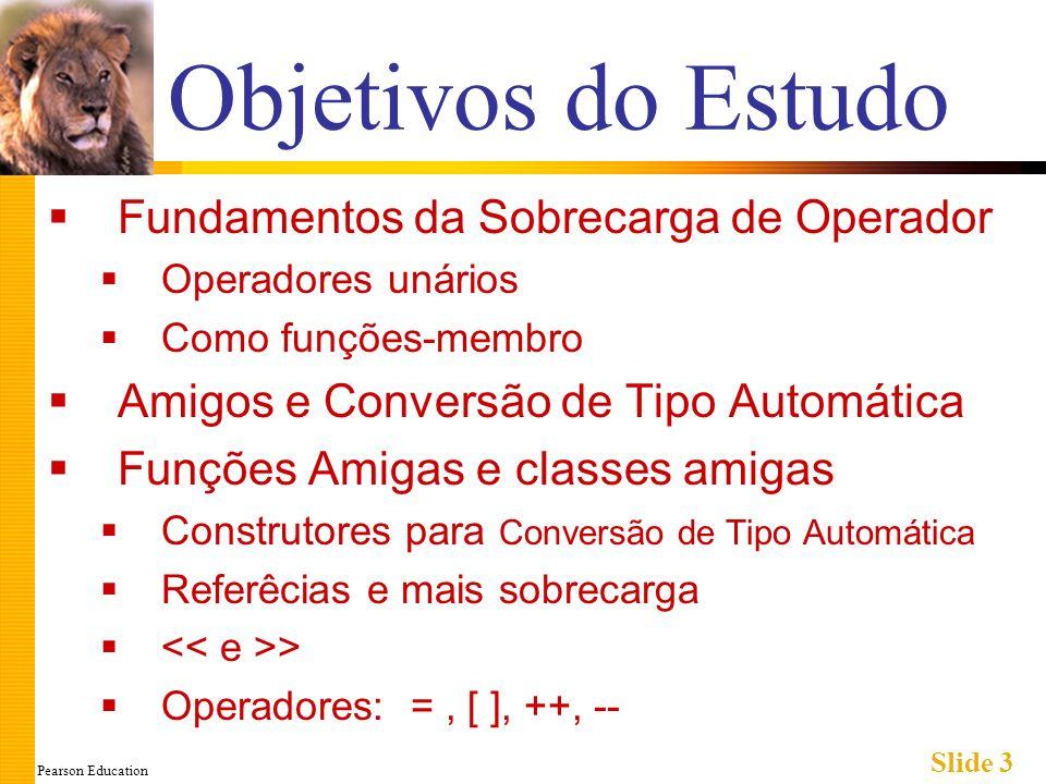 Pearson Education Slide 3 Objetivos do Estudo Fundamentos da Sobrecarga de Operador Operadores unários Como funções-membro Amigos e Conversão de Tipo Automática Funções Amigas e classes amigas Construtores para Conversão de Tipo Automática Referêcias e mais sobrecarga > Operadores: =, [ ], ++, --