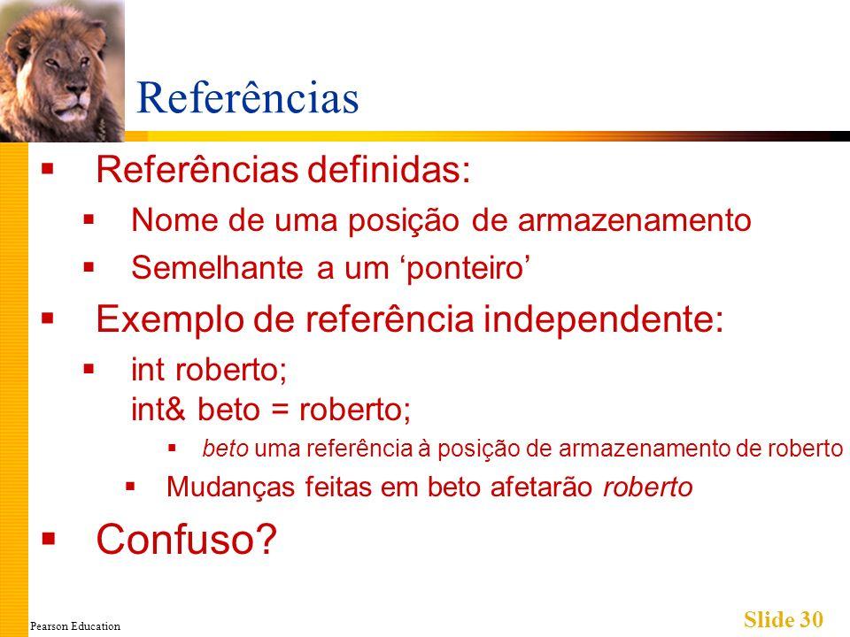 Pearson Education Slide 30 Referências Referências definidas: Nome de uma posição de armazenamento Semelhante a um ponteiro Exemplo de referência independente: int roberto; int& beto = roberto; beto uma referência à posição de armazenamento de roberto Mudanças feitas em beto afetarão roberto Confuso