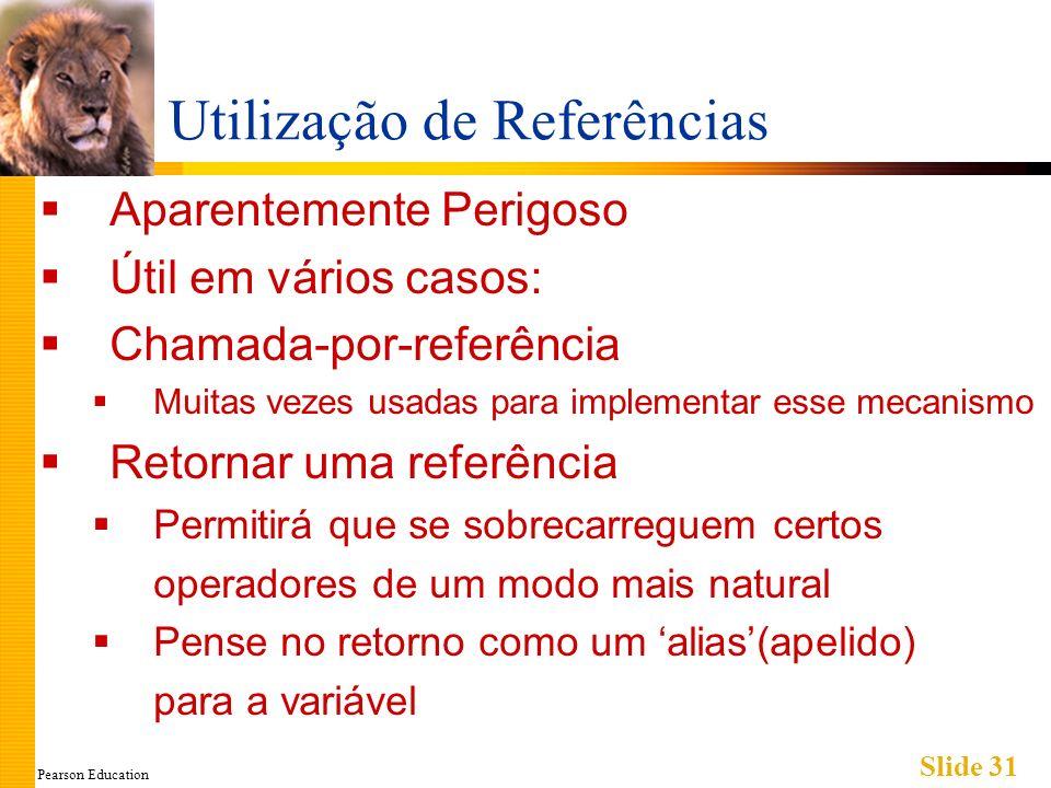 Pearson Education Slide 31 Utilização de Referências Aparentemente Perigoso Útil em vários casos: Chamada-por-referência Muitas vezes usadas para implementar esse mecanismo Retornar uma referência Permitirá que se sobrecarreguem certos operadores de um modo mais natural Pense no retorno como um alias(apelido) para a variável