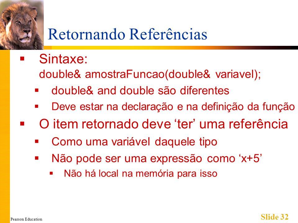 Pearson Education Slide 32 Retornando Referências Sintaxe: double& amostraFuncao(double& variavel); double& and double são diferentes Deve estar na declaração e na definição da função O item retornado deve ter uma referência Como uma variável daquele tipo Não pode ser uma expressão como x+5 Não há local na memória para isso