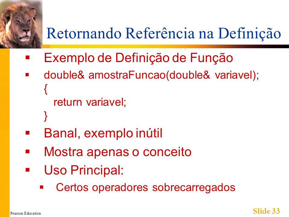 Pearson Education Slide 33 Retornando Referência na Definição Exemplo de Definição de Função double& amostraFuncao(double& variavel); { return variave