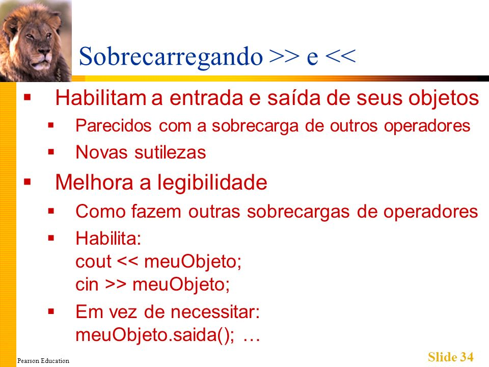 Pearson Education Slide 34 Sobrecarregando >> e << Habilitam a entrada e saída de seus objetos Parecidos com a sobrecarga de outros operadores Novas s