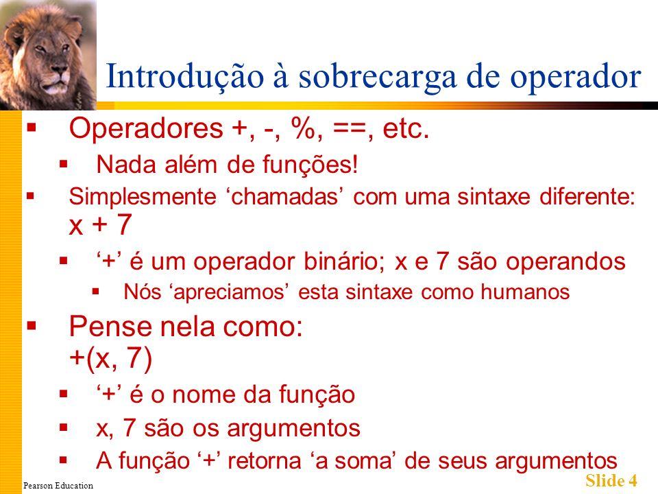 Pearson Education Slide 15 Sobrecarregando Operadores Unários C++ tem operadores unários: Requer somente um operando ex.: - (negação) x = -y; // coloca x igual ao negativo de y Outros operadores unários: ++, -- Operadores unários também podem ser sobrecarregados