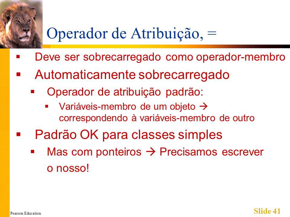 Pearson Education Slide 41 Operador de Atribuição, = Deve ser sobrecarregado como operador-membro Automaticamente sobrecarregado Operador de atribuiçã