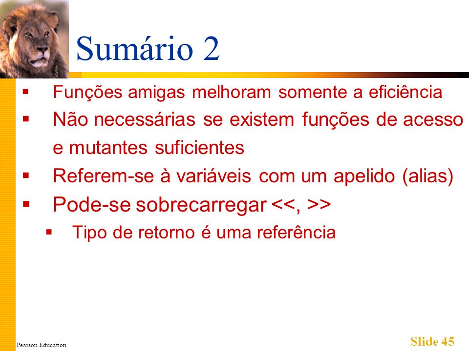 Pearson Education Slide 45 Sumário 2 Funções amigas melhoram somente a eficiência Não necessárias se existem funções de acesso e mutantes suficientes Referem-se à variáveis com um apelido (alias) Pode-se sobrecarregar > Tipo de retorno é uma referência