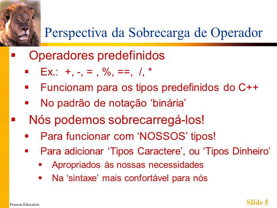 Pearson Education Slide 5 Perspectiva da Sobrecarga de Operador Operadores predefinidos Ex.: +, -, =, %, ==, /, * Funcionam para os tipos predefinidos do C++ No padrão de notação binária Nós podemos sobrecarregá-los.