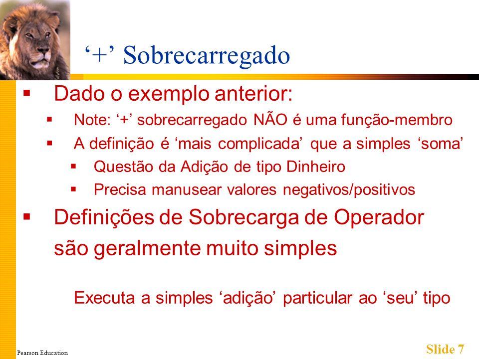 Pearson Education Slide 18 Utilização de - sobrecarregado Considere: Dinheiro quantia1(10), quantia2(6), quantia3; quantia3 = quantia1 – quantia2; Chama a sobrecarga de - binário quantia3.saida();//Apresenta $4.00 quantia3 = -quantia1; Chama a sobrecarga de - unário quantia3.saida()//Apresenta -$10.00