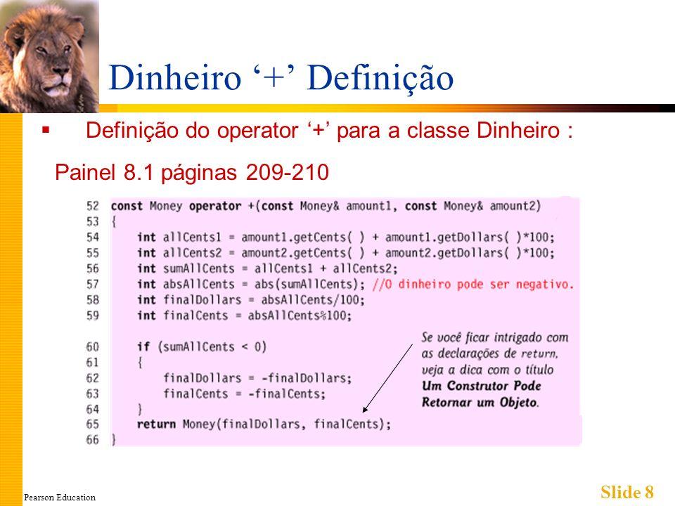 Pearson Education Slide 9 ==Sobrecarregado Operador de igualdade, == Usado na comparação de objetos Dinheiro Declaração: bool operator ==(const Dinheiro& quantia1, const Dinheiro& quantia2); Retorna um tipo booleano para a igualdade Novamente, ele não é uma função-membro (Como a sobrecarga de +)