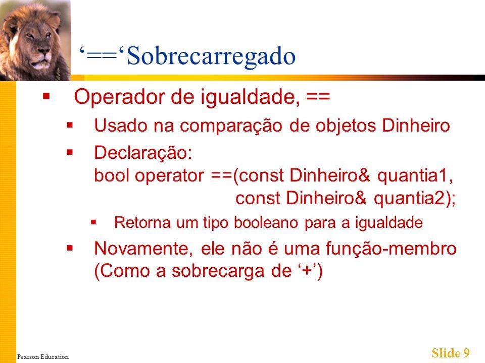 Pearson Education Slide 9 ==Sobrecarregado Operador de igualdade, == Usado na comparação de objetos Dinheiro Declaração: bool operator ==(const Dinhei