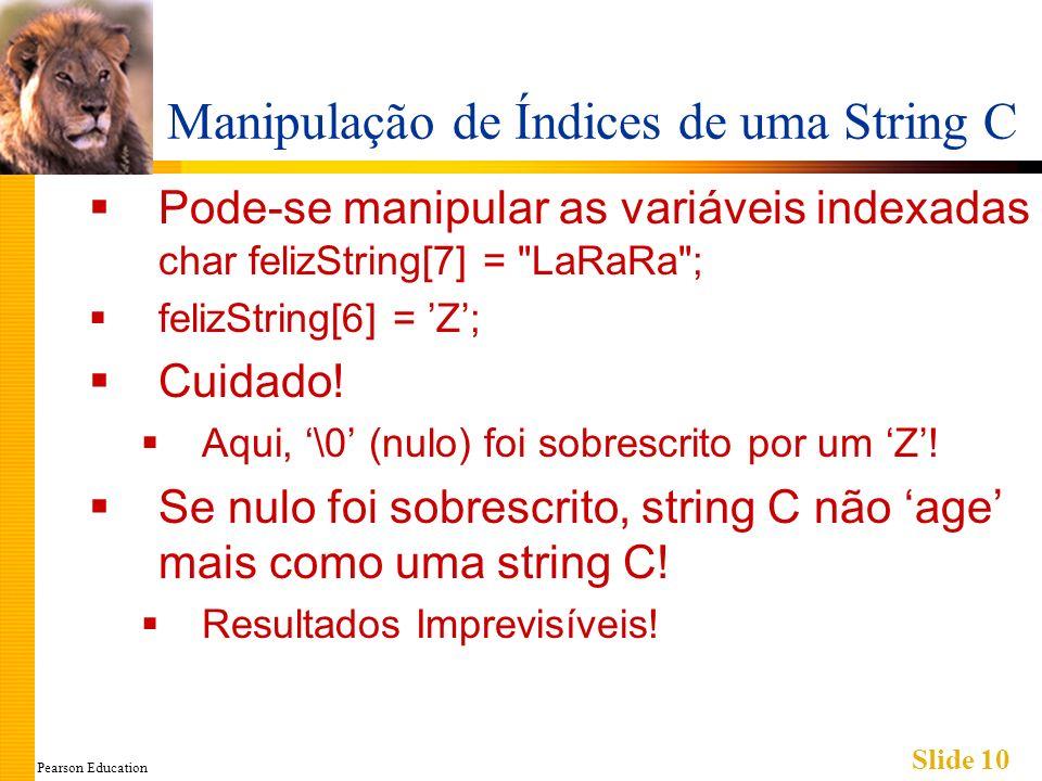 Pearson Education Slide 10 Manipulação de Índices de uma String C Pode-se manipular as variáveis indexadas char felizString[7] = LaRaRa ; felizString[6] = Z; Cuidado.