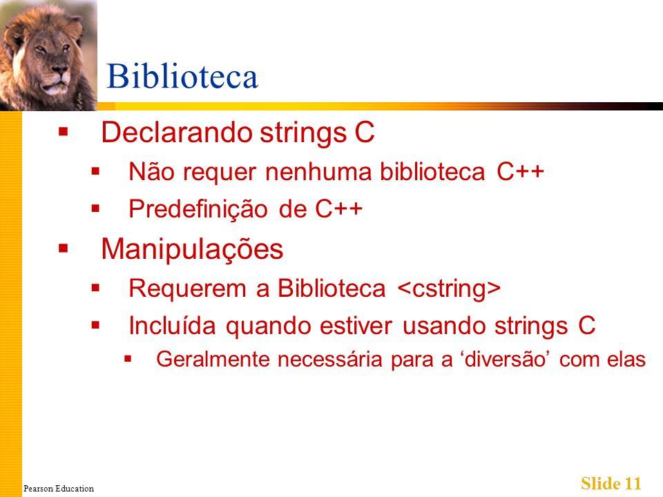 Pearson Education Slide 11 Biblioteca Declarando strings C Não requer nenhuma biblioteca C++ Predefinição de C++ Manipulações Requerem a Biblioteca Incluída quando estiver usando strings C Geralmente necessária para a diversão com elas