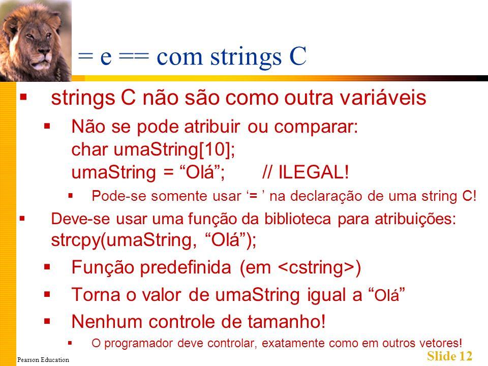 Pearson Education Slide 12 = e == com strings C strings C não são como outra variáveis Não se pode atribuir ou comparar: char umaString[10]; umaString = Olá;// ILEGAL.