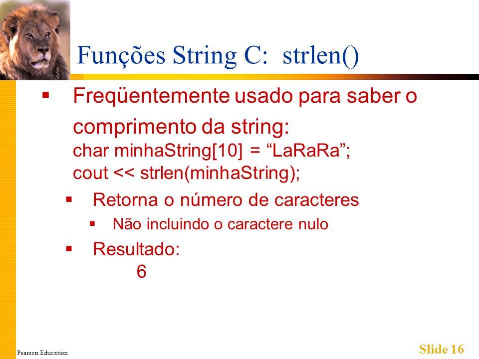 Pearson Education Slide 16 Funções String C: strlen() Freqüentemente usado para saber o comprimento da string: char minhaString[10] = LaRaRa; cout << strlen(minhaString); Retorna o número de caracteres Não incluindo o caractere nulo Resultado: 6