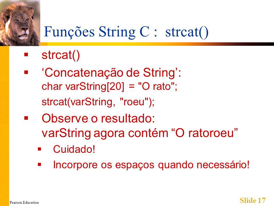 Pearson Education Slide 17 Funções String C : strcat() strcat() Concatenação de String: char varString[20] = O rato ; strcat(varString, roeu ); Observe o resultado: varString agora contém O ratoroeu Cuidado.