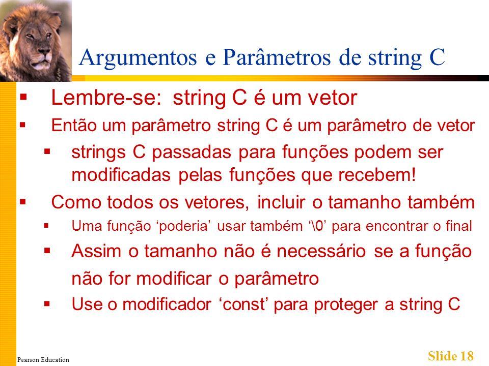 Pearson Education Slide 18 Argumentos e Parâmetros de string C Lembre-se: string C é um vetor Então um parâmetro string C é um parâmetro de vetor stri
