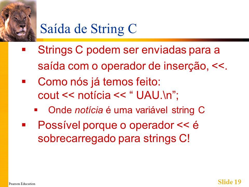 Pearson Education Slide 19 Saída de String C Strings C podem ser enviadas para a saída com o operador de inserção, <<. Como nós já temos feito: cout <
