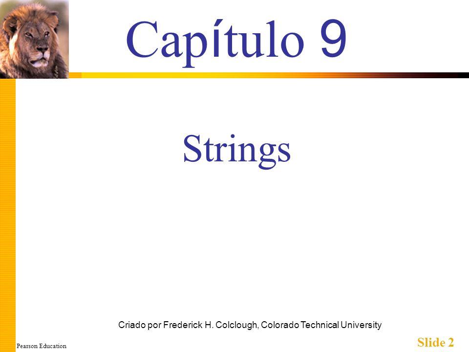 Pearson Education Slide 3 Objetivos do Estudo Um Tipo Vetor para Strings Strings C Ferramentas de Manipulação de Caracteres E/S de caracteres Funções-membros get E put Funções-membro putback, peek E ignore Classe-Padrão string Processamento de Strings