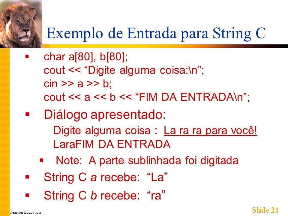 Pearson Education Slide 21 Exemplo de Entrada para String C char a[80], b[80]; cout > a >> b; cout << a << b << FIM DA ENTRADA\n; Diálogo apresentado: Digite alguma coisa : La ra ra para você.