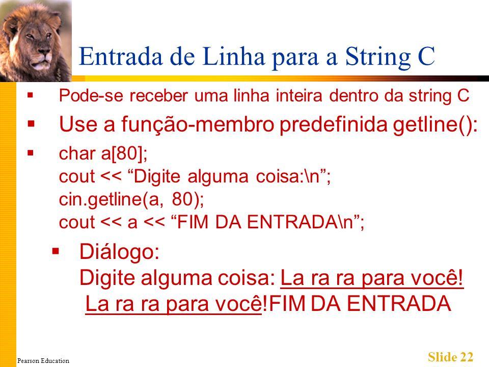 Pearson Education Slide 22 Entrada de Linha para a String C Pode-se receber uma linha inteira dentro da string C Use a função-membro predefinida getline(): char a[80]; cout << Digite alguma coisa:\n; cin.getline(a, 80); cout << a << FIM DA ENTRADA\n; Diálogo: Digite alguma coisa: La ra ra para você.