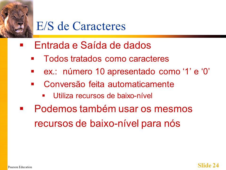 Pearson Education Slide 24 E/S de Caracteres Entrada e Saída de dados Todos tratados como caracteres ex.: número 10 apresentado como 1 e 0 Conversão feita automaticamente Utiliza recursos de baixo-nível Podemos também usar os mesmos recursos de baixo-nível para nós