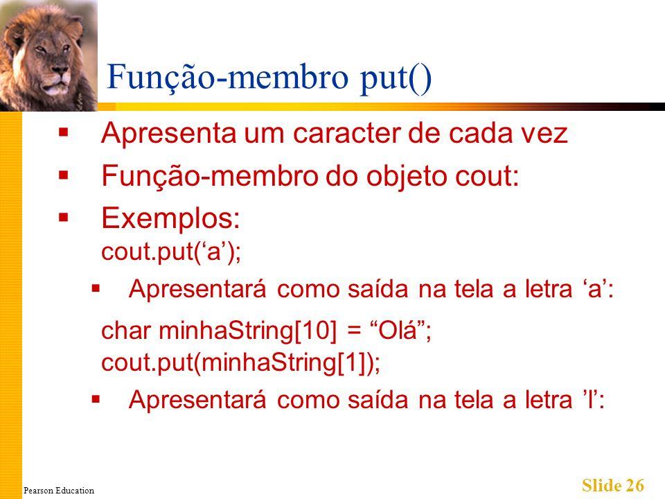 Pearson Education Slide 26 Função-membro put() Apresenta um caracter de cada vez Função-membro do objeto cout: Exemplos: cout.put(a); Apresentará como