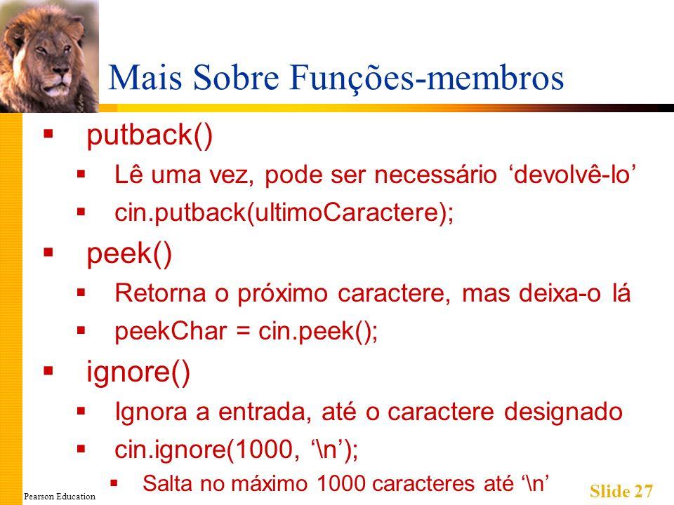 Pearson Education Slide 27 Mais Sobre Funções-membros putback() Lê uma vez, pode ser necessário devolvê-lo cin.putback(ultimoCaractere); peek() Retorna o próximo caractere, mas deixa-o lá peekChar = cin.peek(); ignore() Ignora a entrada, até o caractere designado cin.ignore(1000, \n); Salta no máximo 1000 caracteres até \n