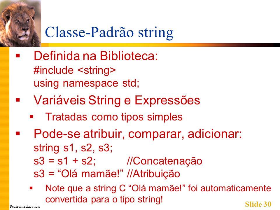 Pearson Education Slide 30 Classe-Padrão string Definida na Biblioteca: #include using namespace std; Variáveis String e Expressões Tratadas como tipos simples Pode-se atribuir, comparar, adicionar: string s1, s2, s3; s3 = s1 + s2;//Concatenação s3 = Olá mamãe!//Atribuição Note que a string C Olá mamãe.