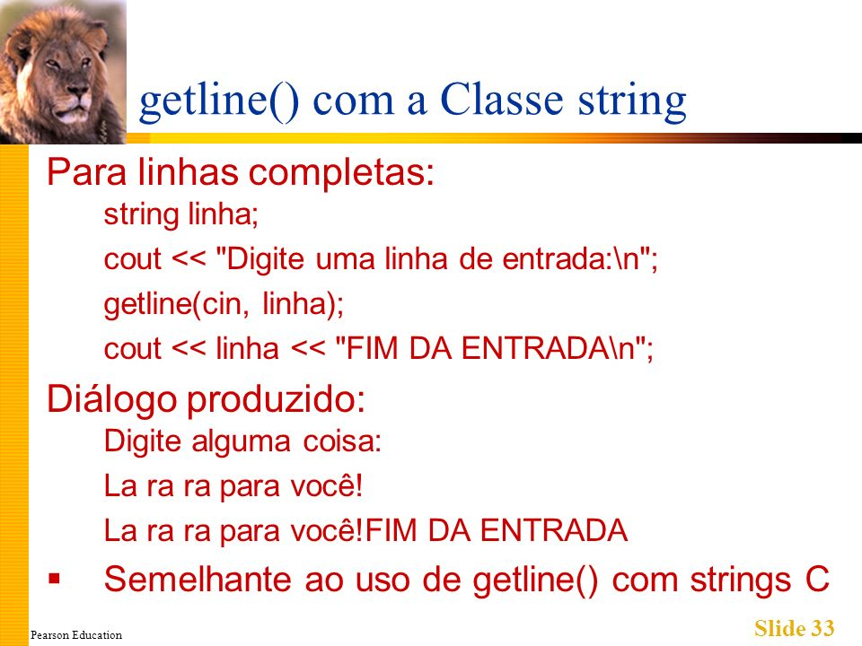 Pearson Education Slide 33 getline() com a Classe string Para linhas completas: string linha; cout << Digite uma linha de entrada:\n ; getline(cin, linha); cout << linha << FIM DA ENTRADA\n ; Diálogo produzido: Digite alguma coisa: La ra ra para você.
