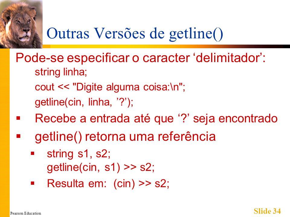 Pearson Education Slide 34 Outras Versões de getline() Pode-se especificar o caracter delimitador: string linha; cout <<