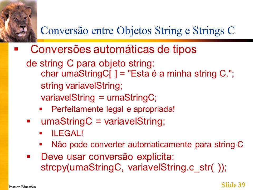 Pearson Education Slide 39 Conversão entre Objetos String e Strings C Conversões automáticas de tipos de string C para objeto string: char umaStringC[ ] = Esta é a minha string C. ; string variavelString; variavelString = umaStringC; Perfeitamente legal e apropriada.