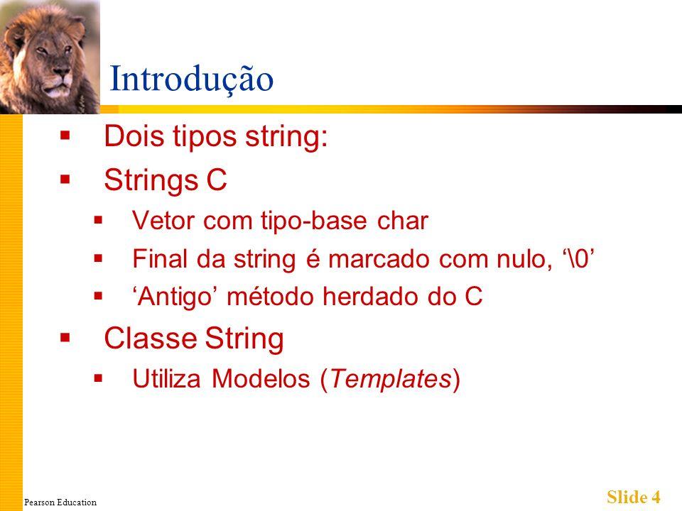 Pearson Education Slide 5 Strings C Vetor com tipo-base char Um caractere por variável indexada Um caracter extra: \0 Chamado caractere nulo Marcador de final Nós usamos strings C A literal Olá armazenada como string C