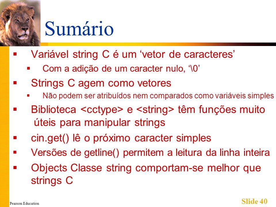 Pearson Education Slide 40 Sumário Variável string C é um vetor de caracteres Com a adição de um caracter nulo, \0 Strings C agem como vetores Não pod