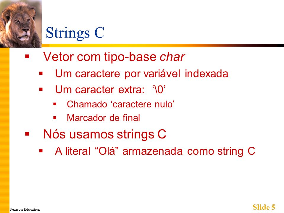 Pearson Education Slide 6 Variável String C Vetor de caracteres: char s[10]; Declara uma variável string C para guardar até 9 caracteres + um caracter nulo Vetor parcialmente preechido Grande o bastante para guardar o tamanho máximo da string Indicar o final com o caractere nulo A única diferença de um vetor padrão: Deve conter o caracter nulo
