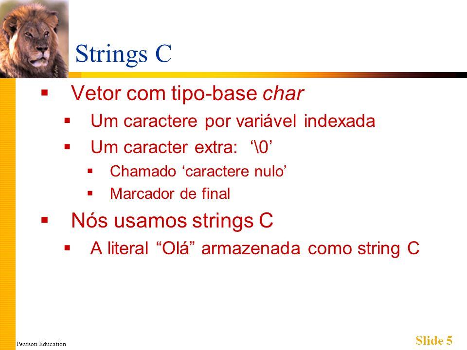 Pearson Education Slide 5 Strings C Vetor com tipo-base char Um caractere por variável indexada Um caracter extra: \0 Chamado caractere nulo Marcador