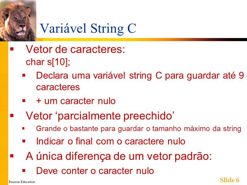 Pearson Education Slide 7 Armazenamento String C Um vetor com tipo-base char: char s[10]; Se s contém a string Oi, mamãe!, ela é armazenada como: Painel página 242