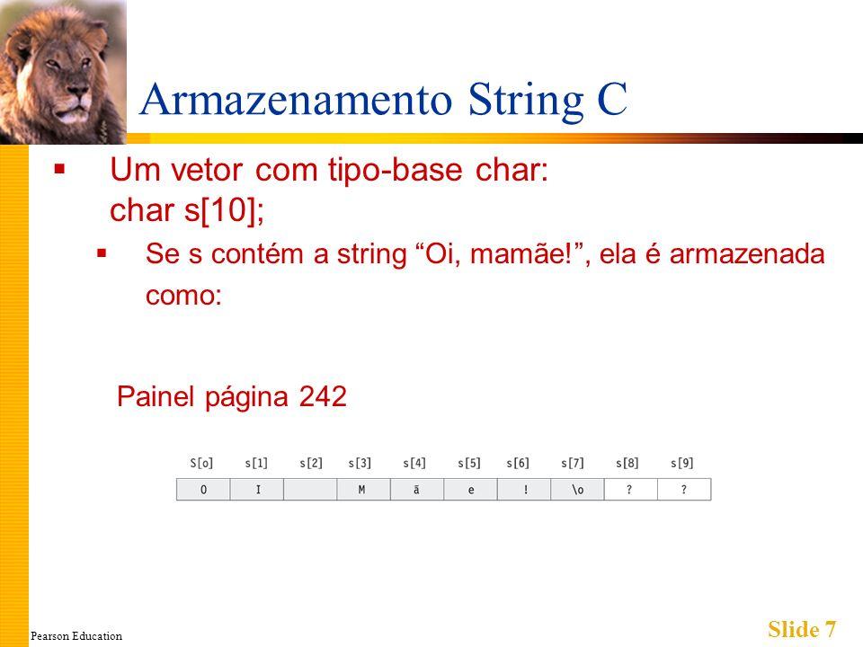 Pearson Education Slide 8 Inicialização de uma String C Pode-se inicializar uma string C: char minhaMensagem[20] = Oi você aí.; Não é necessário preencher o vetor inteiro Inicialização coloca \0 no final Pode-se omitir o tamanho do vetor: char stringCurta[] = abc; A variável string C receberá o tamanho do comprimento da string C mais um.