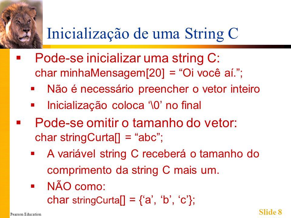 Pearson Education Slide 9 Índices de uma String C Uma string C é um vetor Pode-se acessar variáveis indexadas de: char nossaString[5] = Oi; nossaString[0] é O nossaString[1] é i nossaString[2] é \0 nossaString[3] é desconhecido nossaString[4] é desconhecido
