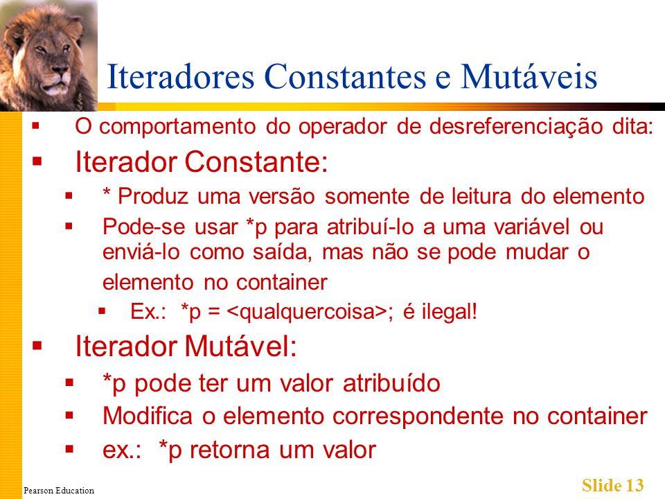 Pearson Education Slide 13 Iteradores Constantes e Mutáveis O comportamento do operador de desreferenciação dita: Iterador Constante: * Produz uma ver