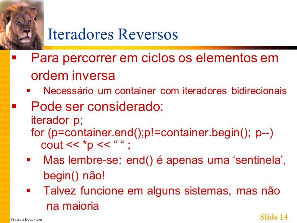 Pearson Education Slide 14 Iteradores Reversos Para percorrer em ciclos os elementos em ordem inversa Necessário um container com iteradores bidirecio