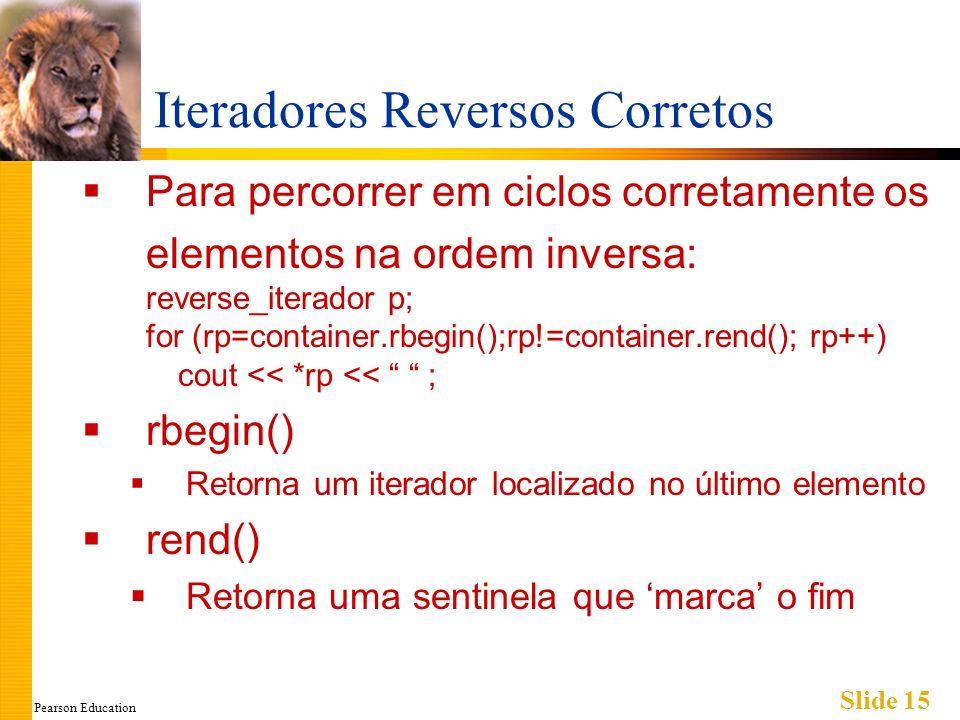 Pearson Education Slide 15 Iteradores Reversos Corretos Para percorrer em ciclos corretamente os elementos na ordem inversa: reverse_iterador p; for (