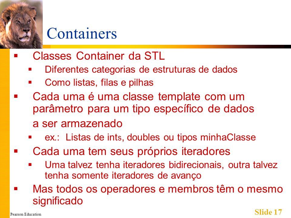 Pearson Education Slide 17 Containers Classes Container da STL Diferentes categorias de estruturas de dados Como listas, filas e pilhas Cada uma é uma