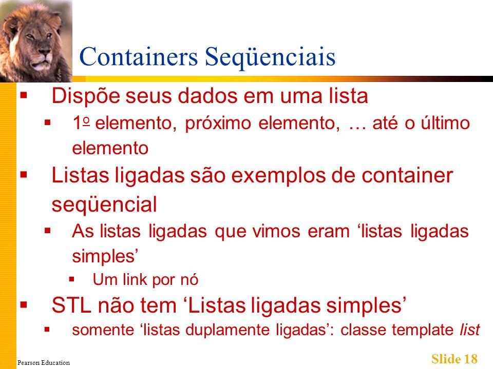 Pearson Education Slide 18 Containers Seqüenciais Dispõe seus dados em uma lista 1 o elemento, próximo elemento, … até o último elemento Listas ligada