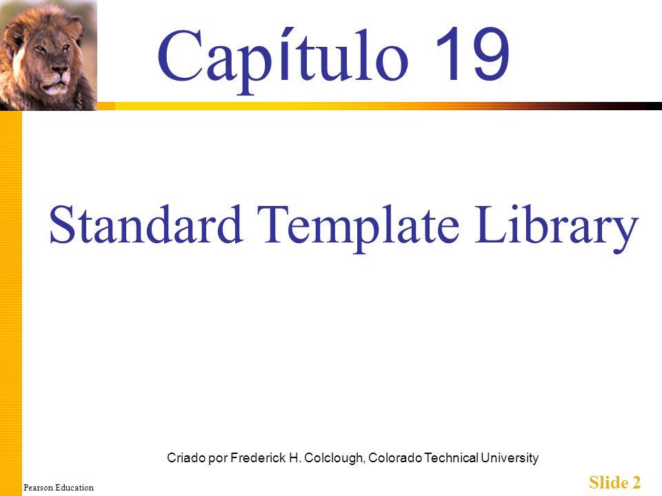 Pearson Education Slide 2 Cap í tulo 19 Criado por Frederick H. Colclough, Colorado Technical University Standard Template Library
