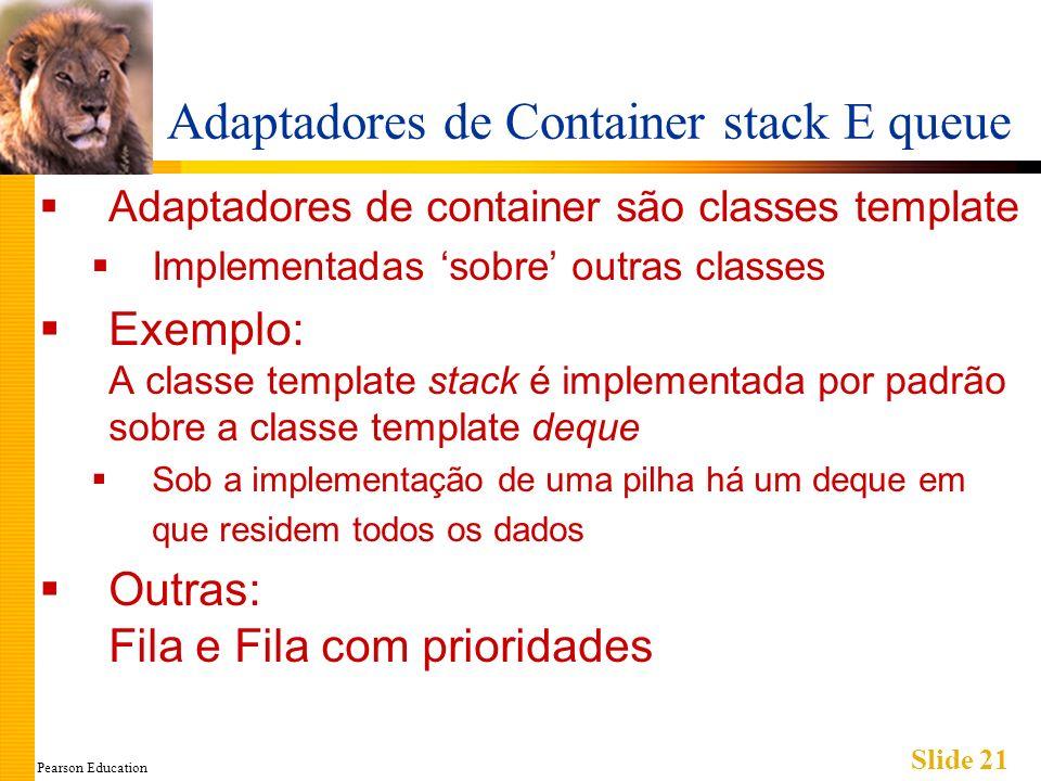 Pearson Education Slide 21 Adaptadores de Container stack E queue Adaptadores de container são classes template Implementadas sobre outras classes Exe